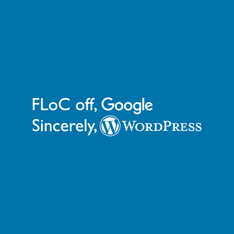 FloC off, Google. Sincerely, WordPress.